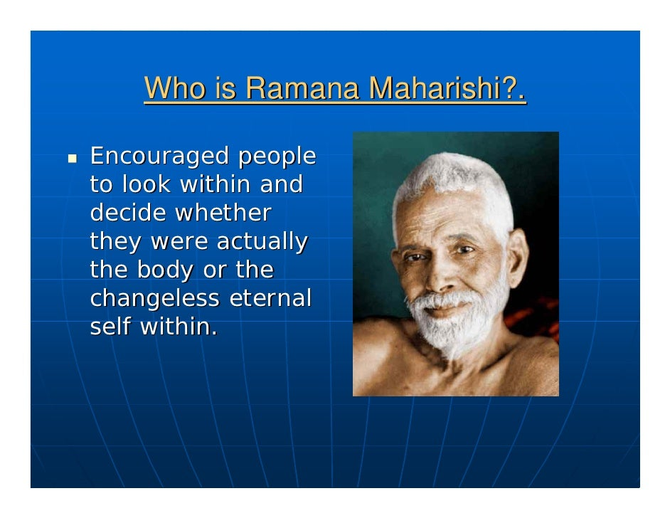 Who is Ramana Maharishi?.  Encouraged people to look within and decide whether they were actually the body or the changele...