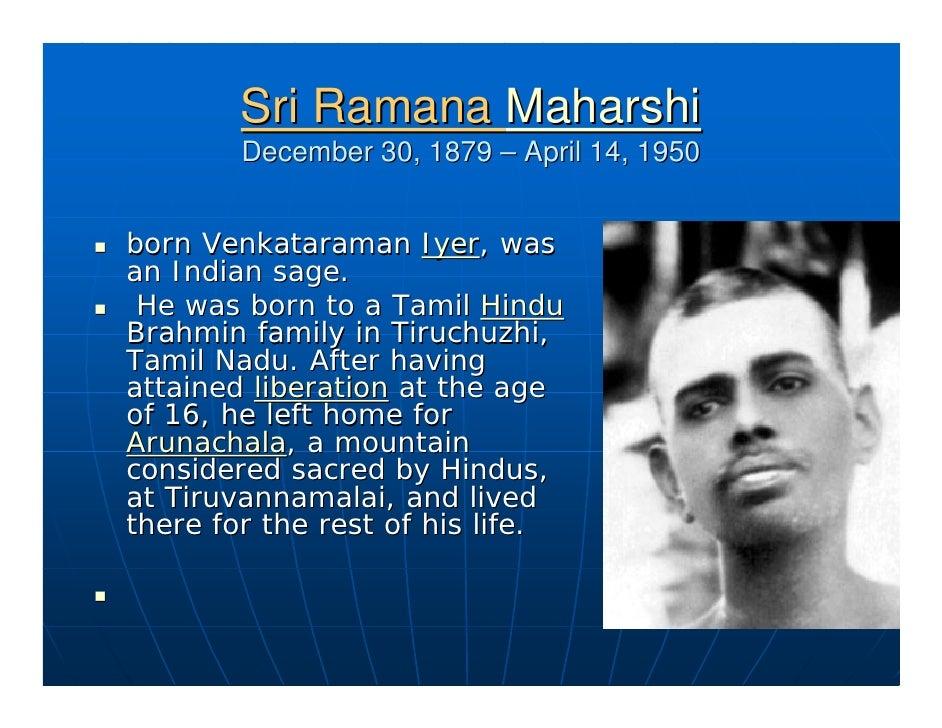Sri Ramana Maharshi         December 30, 1879 – April 14, 1950   born Venkataraman Iyer, was an Indian sage.  He was born ...