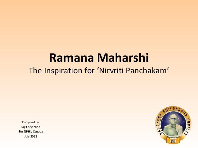 Compiled by  Sujit Sivanand  For NPHIL Canada  July 2013  Ramana Maharshi  The Inspiration for 'Nirvriti Panchakam'