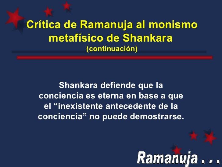 Crítica de Ramanuja al monismo metafísico de Shankara   (continuación) Shankara defiende que la conciencia es eterna en ba...