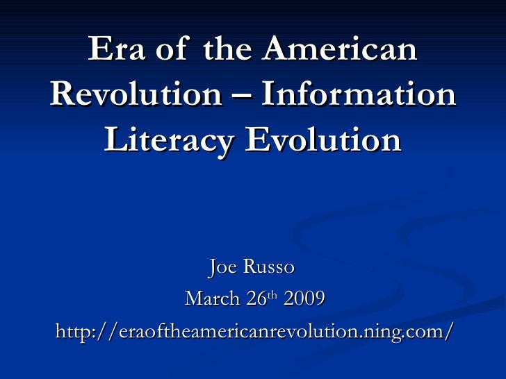 Era of the American Revolution – Information Literacy Evolution Joe Russo  March 26 th  2009 http://eraoftheamericanrevolu...