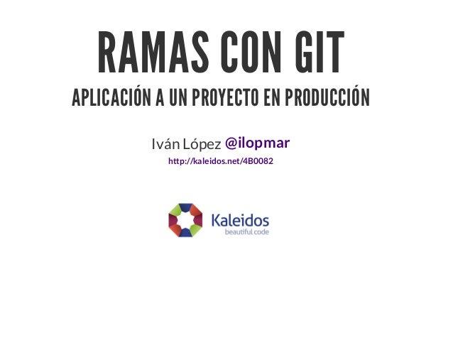 RAMAS CON GITAPLICACIÓN A UN PROYECTO EN PRODUCCIÓNIván López @ilopmarhttp://kaleidos.net/4B0082