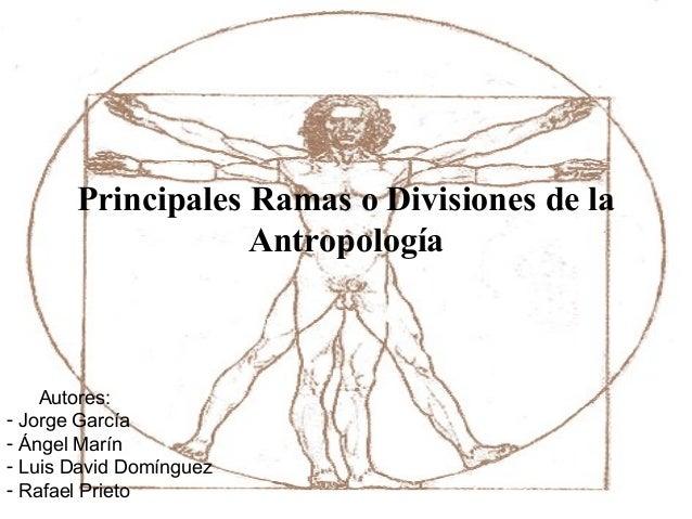 Principales Ramas o Divisiones de la Antropología  Autores: - Jorge García - Ángel Marín - Luis David Domínguez - Rafael P...