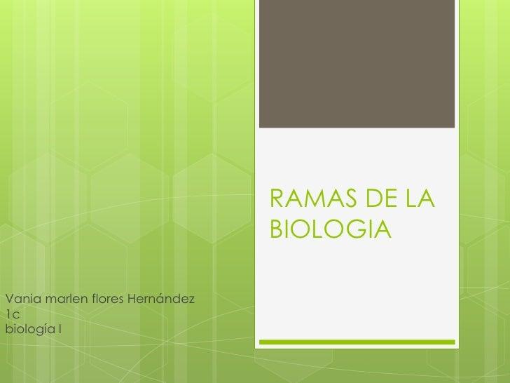 RAMAS DE LA BIOLOGIA<br />Vania marlen flores Hernández1c biología I<br />