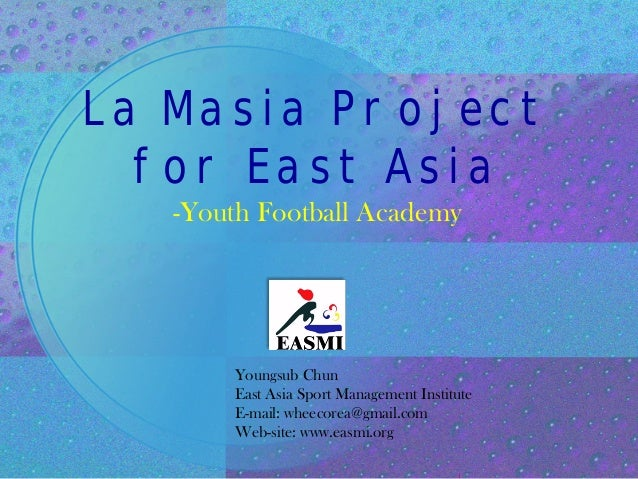 La Masia Project for East Asia -Youth Football Academy Youngsub Chun East Asia Sport Management Institute E-mail: wheecore...