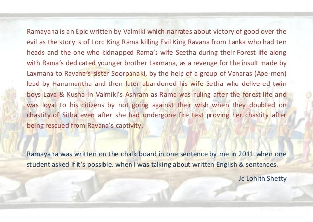 Ramayana is an Epic written by Valmiki which narrates about victory of good over the evil as the story is of Lord King Ram...