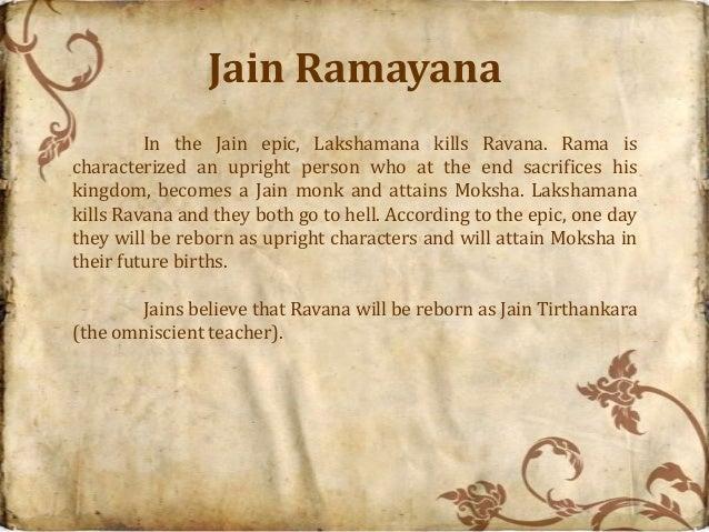 Jain Ramayana         In the Jain epic, Lakshamana kills Ravana. Rama ischaracterized an upright person who at the end sac...