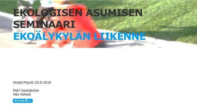 EKOLOGISEN ASUMISEN SEMINAARI EKOÄLYKYLÄN LIIKENNE Hotelli Majvik 20.8.2018 Petri Saarelainen Atte Riihelä