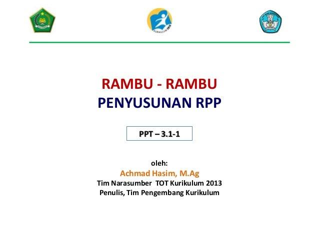 RAMBU - RAMBU PENYUSUNAN RPP PPT – 3.1-1 oleh:  Achmad Hasim, M.Ag Tim Narasumber TOT Kurikulum 2013 Penulis, Tim Pengemba...