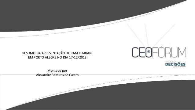 RESUMO DA APRESENTAÇÃO DE RAM CHARAN EM PORTO ALEGRE NO DIA 17/12/2013  Montado por Alexandre Ramires de Castro
