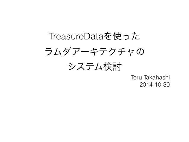 TreasureDataを使った  ラムダアーキテクチャの  システム検討  Toru Takahashi  2014-10-30