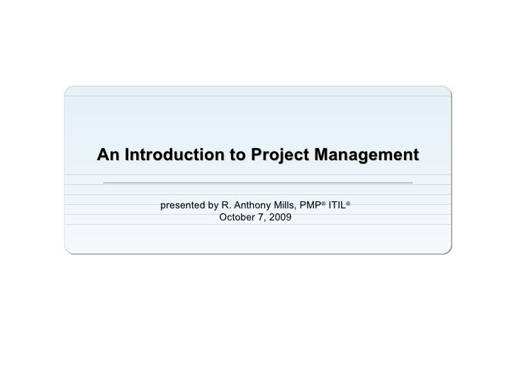 An Introduction to Project Management presented by R. Anthony Mills, PMP ®  ITIL ® October 7, 2009