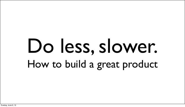 Do less, slower.How to build a great productSunday, June 9, 13