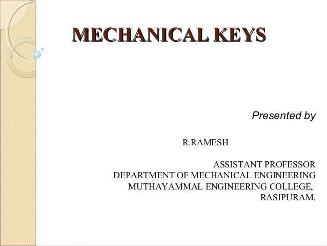 MECHANICAL KEYSMECHANICAL KEYS Presented by R.RAMESH ASSISTANT PROFESSOR DEPARTMENT OF MECHANICAL ENGINEERING MUTHAYAMMAL ...