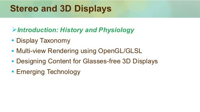 ➢Introduction: History and Physiology  Display Taxonomy  Multi-view Rendering using OpenGL/GLSL  Designing Content for ...