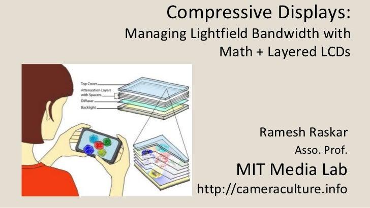Compressive Displays:Managing Lightfield Bandwidth with              Math + Layered LCDs                    Ramesh Raskar ...