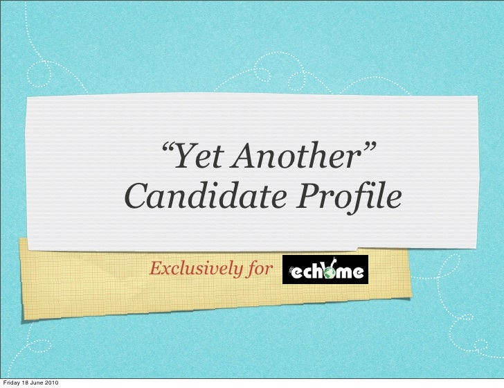 """Yet Another""                       Candidate Profile                        Exclusively for     Friday 18 June 2010"