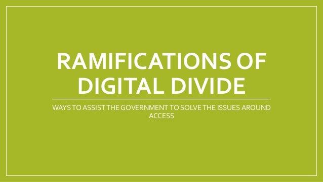 RAMIFICATIONS OF DIGITAL DIVIDE WAYSTO ASSISTTHE GOVERNMENT TO SOLVETHE ISSUES AROUND ACCESS