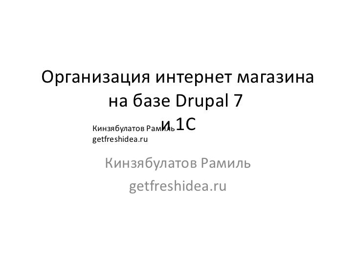 Организация интернет магазина        на базе Drupal 7     Кинзябулатов Рамиль 1С                     и     getfreshidea.ru...