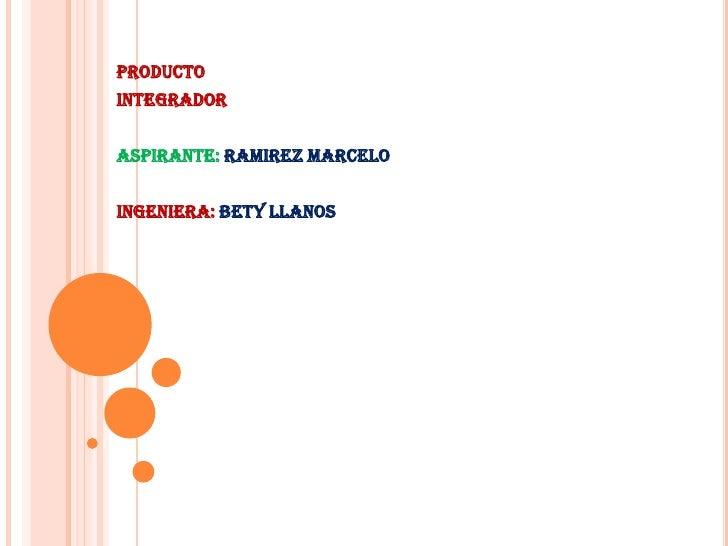 PRODUCTO <br />INTEGRADOR<br />ASPIRANTE: RAMIREZ MARCELO<br />INGENIERA: BETY LLANOS<br />