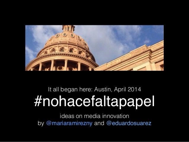 #nohacefaltapapel It all began here: Austin, April 2014 ideas on media innovation by @mariaramirezny and @eduardosuarez