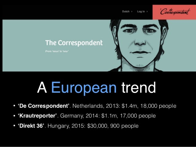 A European trend • 'De Correspondent'. Netherlands, 2013: $1.4m, 18,000 people • 'Krautreporter'. Germany, 2014: $1.1m, 17...