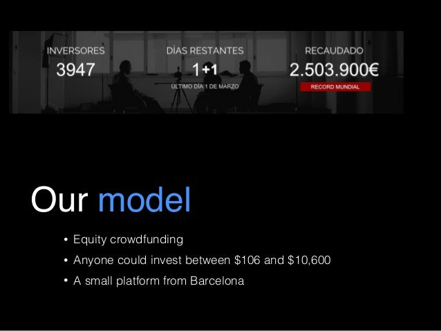 Our model • Equity crowdfunding • Anyone could invest between $106 and $10,600 • A small platform from Barcelona
