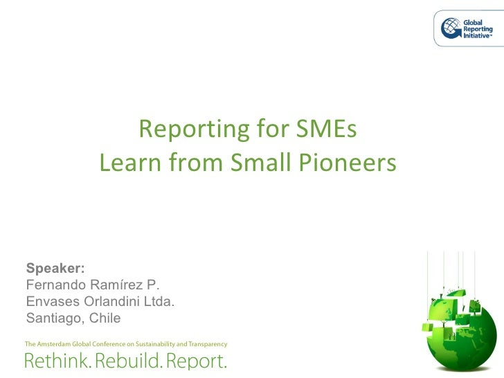 Reporting for SMEs Learn from Small Pioneers Speaker: Fernando Ramírez P. Envases Orlandini Ltda. Santiago, Chile