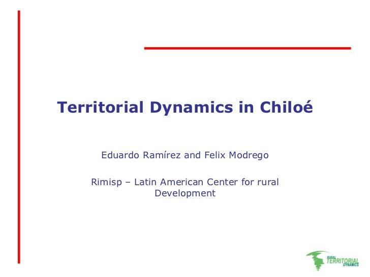 Territorial Dynamics in Chiloé   Eduardo Ramírez and Felix Modrego Rimisp – Latin American Center for rural  Development