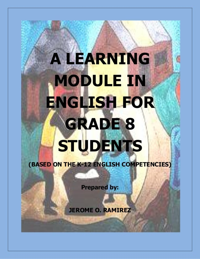 A LEARNING MODULE IN ENGLISH FOR GRADE 8 STUDENTS (BASED ON THE K-12 ENGLISH COMPETENCIES) Prepared by: JEROME O. RAMIREZ