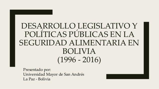 DESARROLLO LEGISLATIVO Y POLÍTICAS PÚBLICAS EN LA SEGURIDAD ALIMENTARIA EN BOLIVIA (1996 - 2016) Presentado por: Universid...