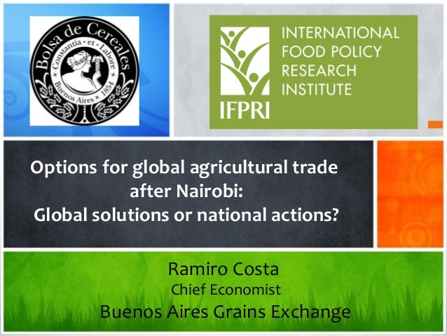 Options for global agricultural trade after Nairobi: Global solutions or national actions? Ramiro Costa Chief Economist Bu...