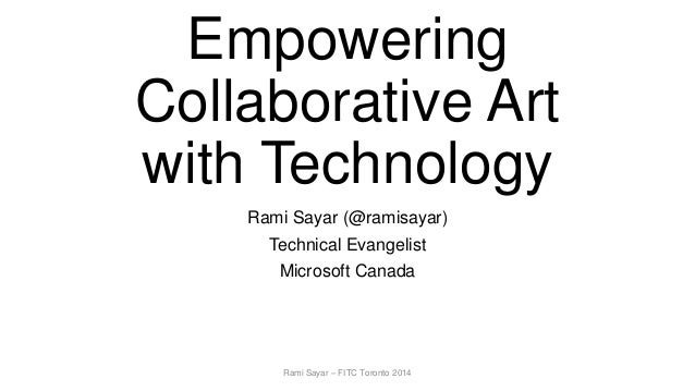 Empowering Collaborative Art with Technology Rami Sayar (@ramisayar) Technical Evangelist Microsoft Canada Rami Sayar – FI...