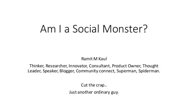 Am I a Social Monster? Ramit M Kaul Thinker, Researcher, Innovator, Consultant, Product Owner, Thought Leader, Speaker, Bl...