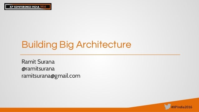#XPIndia2016 Building Big Architecture Ramit Surana @ramitsurana ramitsurana@gmail.com