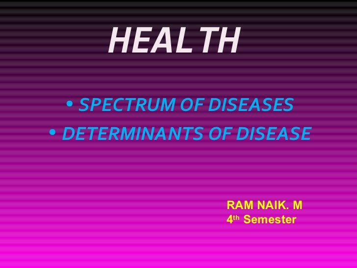HEALTH <ul><li>SPECTRUM OF DISEASES </li></ul><ul><li>DETERMINANTS OF DISEASE </li></ul>RAM NAIK. M 4 th  Semester
