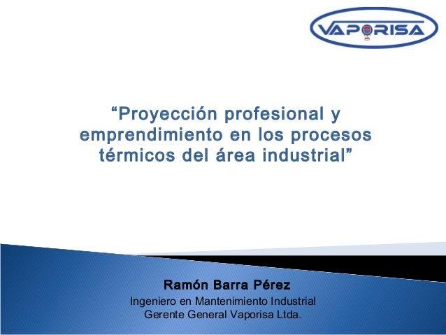 """Ramón Barra Pérez Ingeniero en Mantenimiento Industrial Gerente General Vaporisa Ltda. """"Proyección profesional y emprendim..."""