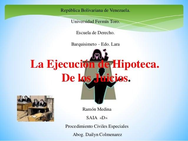 La Ejecución de Hipoteca. De los Juicios. Ramón Medina SAIA «D» Procedimiento Civiles Especiales Abog. Dailyn Colmenarez R...