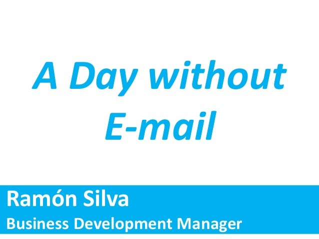 A Day without E-mail Ramón Silva Business Development Manager