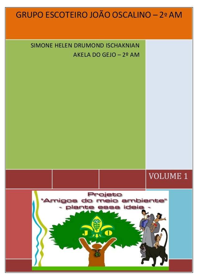 G GRUPO ESCOTEIRO JOÃO OSCALINO – 2º AM VOLUME 1 SIMONE HELEN DRUMOND ISCHAKNIAN AKELA DO GEJO – 2º AM [ D I G I T E O E N...
