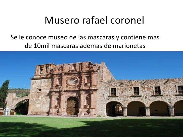 Muserorafael coronel<br />Se le conoce museo de las mascaras y contiene mas de 10mil mascaras ademas de marionetas<br />