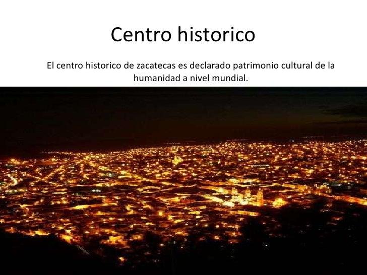 Centro historico<br />El centro historico de zacatecas es declarado patrimonio cultural de la humanidad a nivel mundial.<b...
