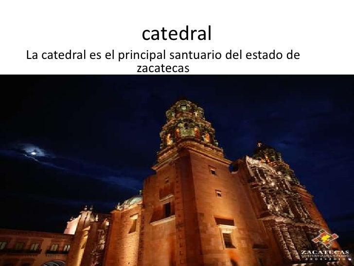 catedral<br />La catedral es el principal santuario del estado de zacatecas<br />