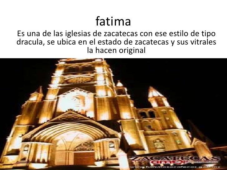 fatima<br />Es una de las iglesias de zacatecas con ese estilo de tipo dracula, se ubica en el estado de zacatecas y sus v...