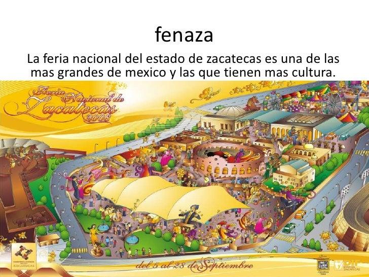 fenaza<br />La feria nacional del estado de zacatecas es una de las mas grandes de mexico y las que tienen mas cultura.<br />