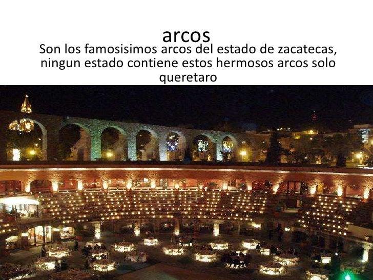 arcos<br />Son los famosisimos arcos del estado de zacatecas, ningun estado contiene estos hermosos arcos solo queretaro<b...