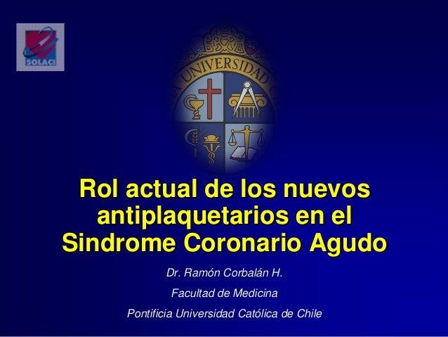 Rol actual de los nuevosantiplaquetarios en elSindrome Coronario AgudoDr. Ramón Corbalán H.Facultad de MedicinaPontificia ...