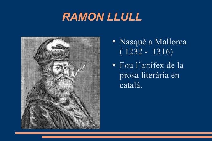 RAMON LLULL <ul><li>Nasquè a Mallorca ( 1232 -  1316) </li></ul><ul><li>Fou l´artífex de la prosa literària en català. </l...