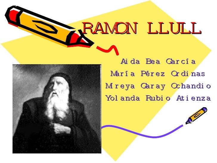 RAMON LLULL Aida Bea García María Pérez Ordinas Mireya Garay Ochandio Yolanda Rubio Atienza