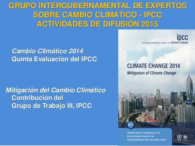 IPCC AR5 Synthesis Report Cambio Climático 2014 Quinta Evaluación del IPCC Mitigación del Cambio Climático Contribución de...